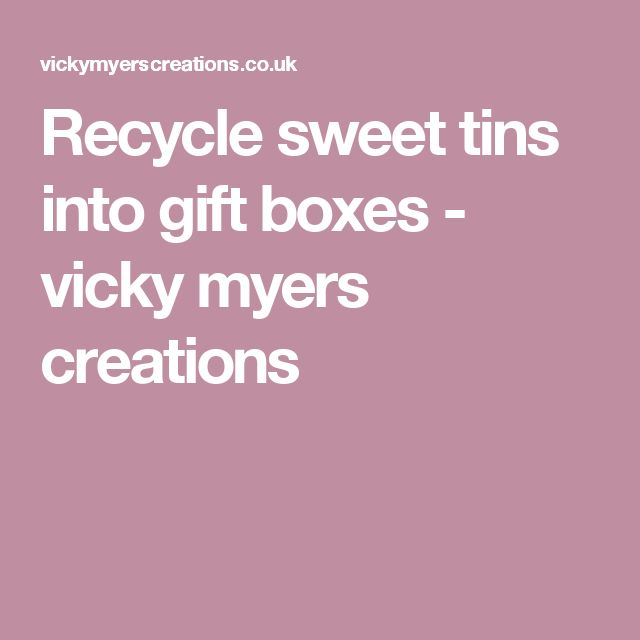 Recycle sweet tins into gift boxes - vicky myers creations