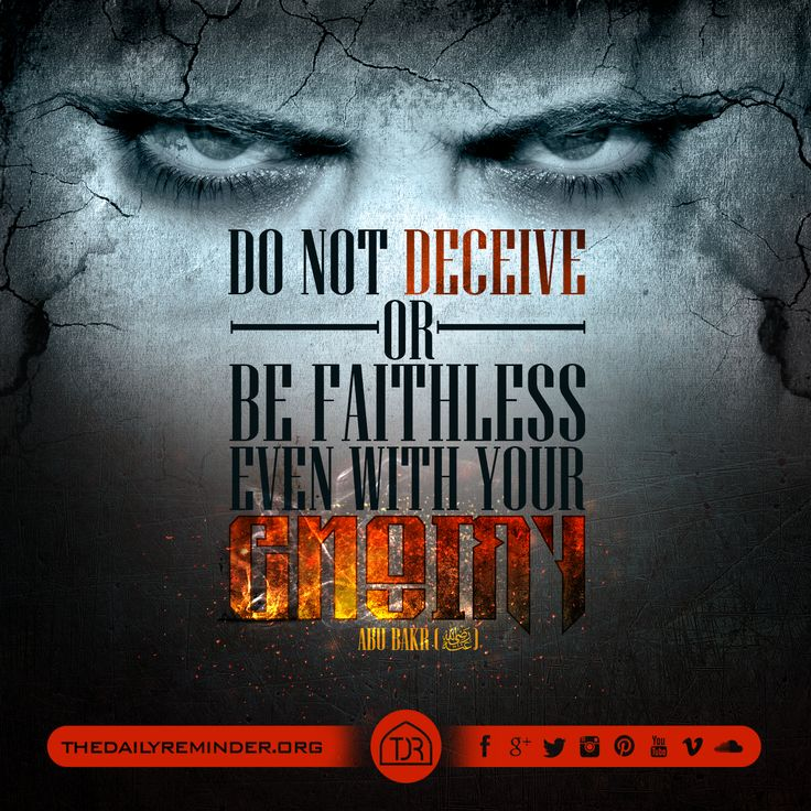 Do not deceive or be faithless even with your enemy.   ~ Abu Bakr (may Allah be pleased with him)