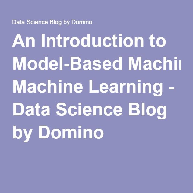 An Introduction to Model-Based Machine Learning - Data Science Blog by Domino