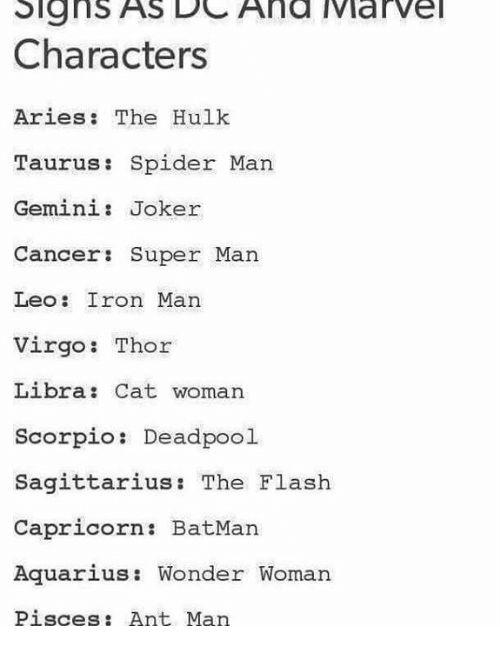 Batman, Iron Man, and Joker: Signs AS DCAnd Marve Characters Aries: The Hulk Taurus: Spider Man Gemini: Joker Cancer: Super Man Leo: Iron Man Virgo: Thor Libra: Cat woman Scorpio: Deadpool Sagittarius: The Flash Capricorn: BatMan Aquarius: Wonder Womar Pisces: Ant Man