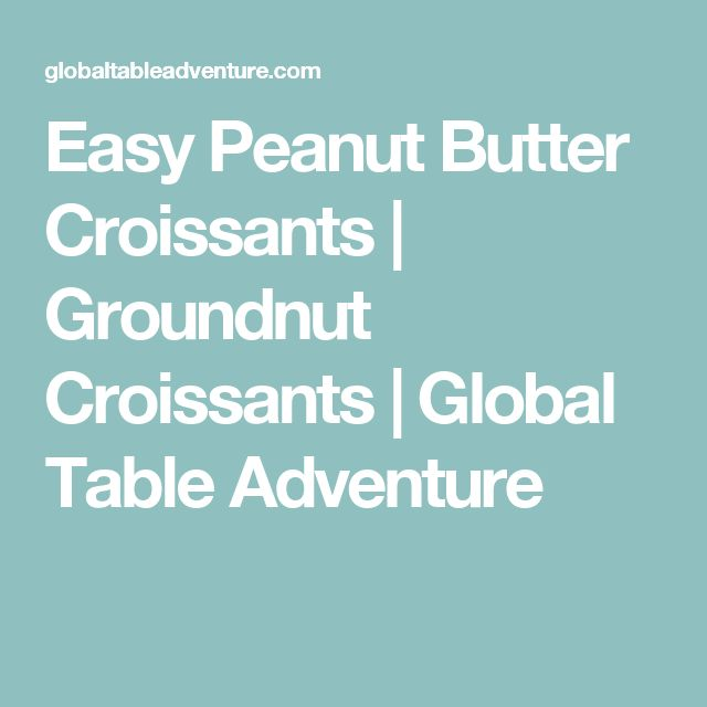 Easy Peanut Butter Croissants | Groundnut Croissants | Global Table Adventure