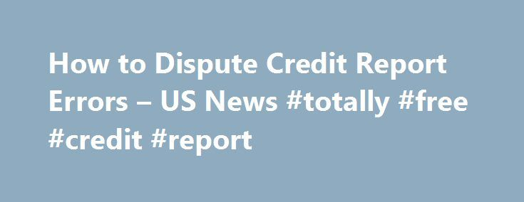 How to Dispute Credit Report Errors – US News #totally #free #credit #report http://credit-loan.remmont.com/how-to-dispute-credit-report-errors-us-news-totally-free-credit-report/  #credit bureau report # How to Dispute Credit Report Errors A step-by-step guide for getting credit bureaus to correct mistakes on your report. It's unfortunate, but the credit bureaus don't always have your information correct. In fact, a 2013 Federal Trade Commission study found that one in four consumers…