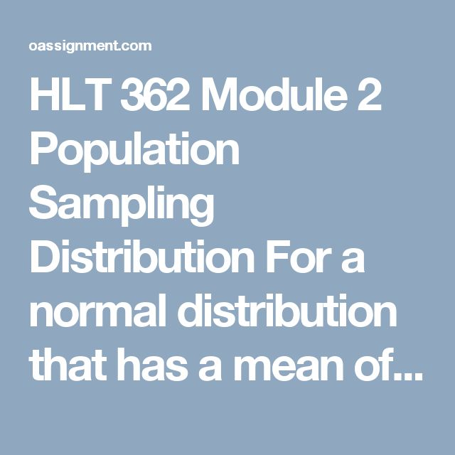 HLT 362 Module 2 Population Sampling Distribution  For a normal distribution that has a mean of 100 and a standard deviation of 8. Determine the Z-score for each of the following X values:  X = 108  X = 112  X = 98  X = 70  X = 124  Use the information in 1 A to determine the area or probability of the following:  P(x > 108)  P(x