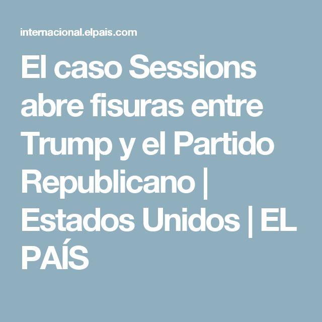 El caso Sessions abre fisuras entre Trump y el Partido Republicano   Estados Unidos   EL PAÍS