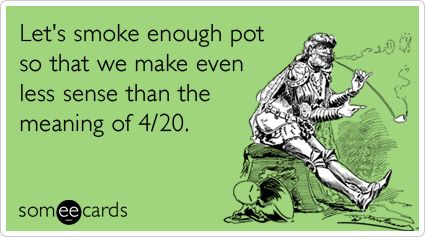 Let's smoke enough pot so that we make even less sense than the meaning of 4/20.