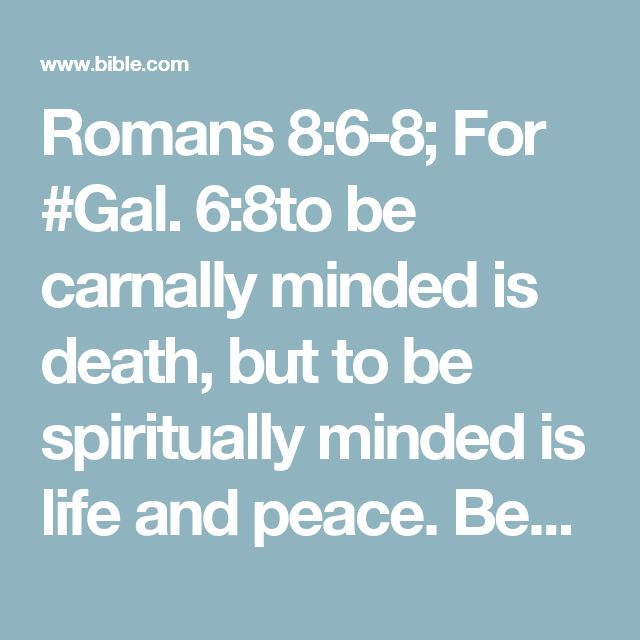 Romans 8:6-8; For #Gal. 6:8to be carnally minded is death, but to be spiritually minded is life and peace. Because #James 4:4the carnal mind is enmity against God; for it is not subject to the law of God, # Cor. 2:14nor indeed can be. So then, those who are in the flesh cannot please God.