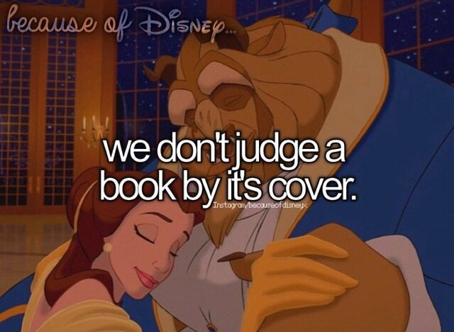"Because of Disney ""We don't judge a book by its cover."" FROM: http://media-cache-ak0.pinimg.com/originals/10/b8/b5/10b8b5e4ef05788884a75bb686f992e0.jpg"