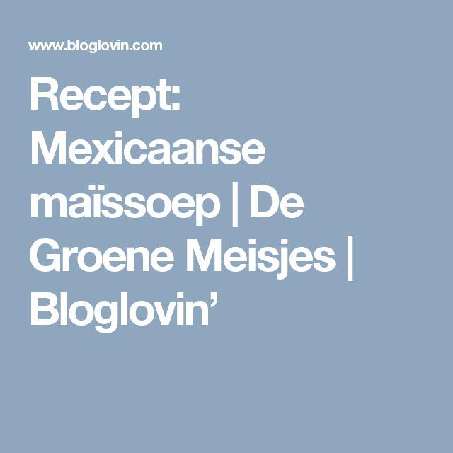 Recept: Mexicaanse maïssoep   De Groene Meisjes   Bloglovin'