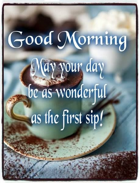 Good Morning, May Your Day Be A Wonderful As The First Sip morning good morning morning quotes good morning quotes good morning greetings