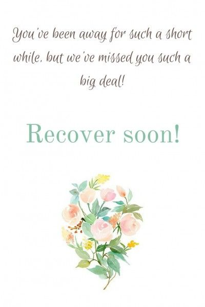 """""""You've been away for such a short while, but we've missed you such a big deal! Recover soon!"""""""