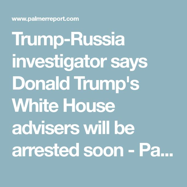 Trump-Russia investigator says Donald Trump's White House advisers will be arrested soon - Palmer Report