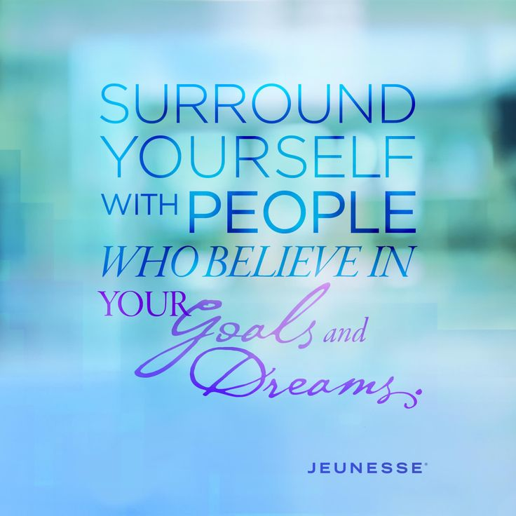 Surround yourself with people who believe in your Goals and Dreams. -Unknown