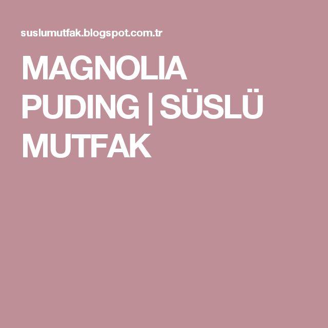 MAGNOLIA PUDING |                  SÜSLÜ MUTFAK