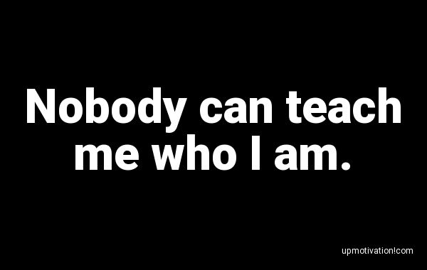 Nobody can teach me who I