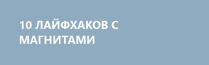 10 ЛАЙФХАКОВ С МАГНИТАМИ