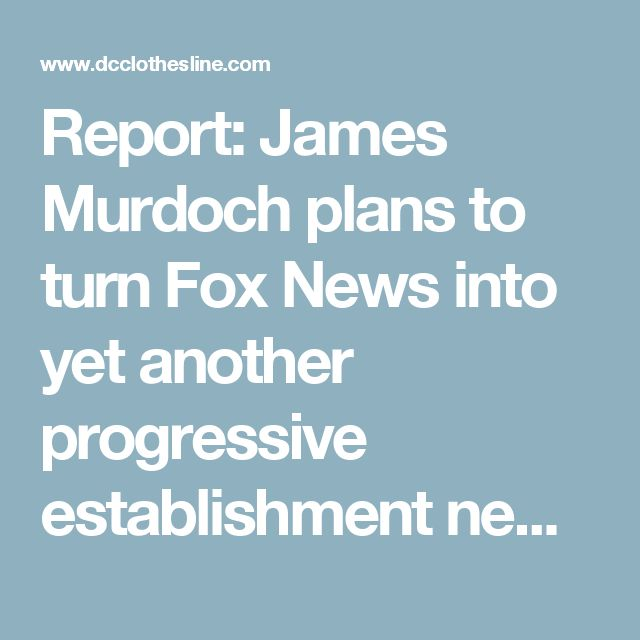 Report: James Murdoch plans to turn Fox News into yet another progressive establishment news outlet |