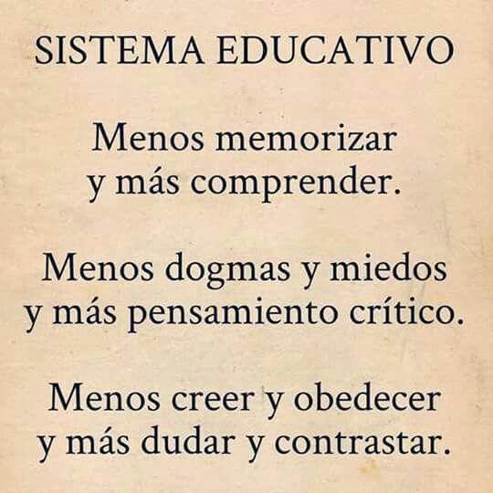 Sistema Educativo Menos memorizar y más comprender. Menos dogmas y miedos y más pensamiento crítico. Menos creer y obedecer y más dudar y contrastar.