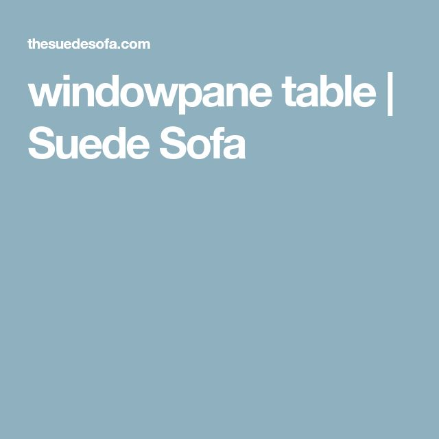 windowpane table | Suede Sofa