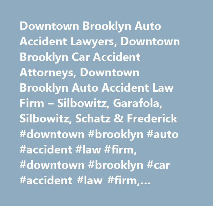 Downtown Brooklyn Auto Accident Lawyers, Downtown Brooklyn Car Accident Attorneys, Downtown Brooklyn Auto Accident Law Firm – Silbowitz, Garafola, Silbowitz, Schatz & Frederick #downtown #brooklyn #auto #accident #law #firm, #downtown #brooklyn #car #accident #law #firm, #downtown #brooklyn #auto #accident #attorney, #downtown #brooklyn #car #accident #attorney, #downtown #brooklyn #auto #accident #lawyer, #downtown #brooklyn #car #accident #lawyer, #downtown #brooklyn #auto #accident…