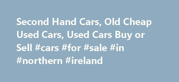 Second Hand Cars, Old Cheap Used Cars, Used Cars Buy or Sell #cars #for #sale #in #northern #ireland http://car.remmont.com/second-hand-cars-old-cheap-used-cars-used-cars-buy-or-sell-cars-for-sale-in-northern-ireland/  #cheap second hand cars # Second Hand Cars Cars are available in various modes and many of the cars are having their splendid response fro the buyers and also from the car lovers. Among the best of the available types of cars, second hand car for sale are also having the huge…