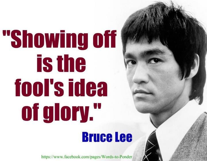 """Showing off is the fool's idea of glory."" ~ Bruce Lee"