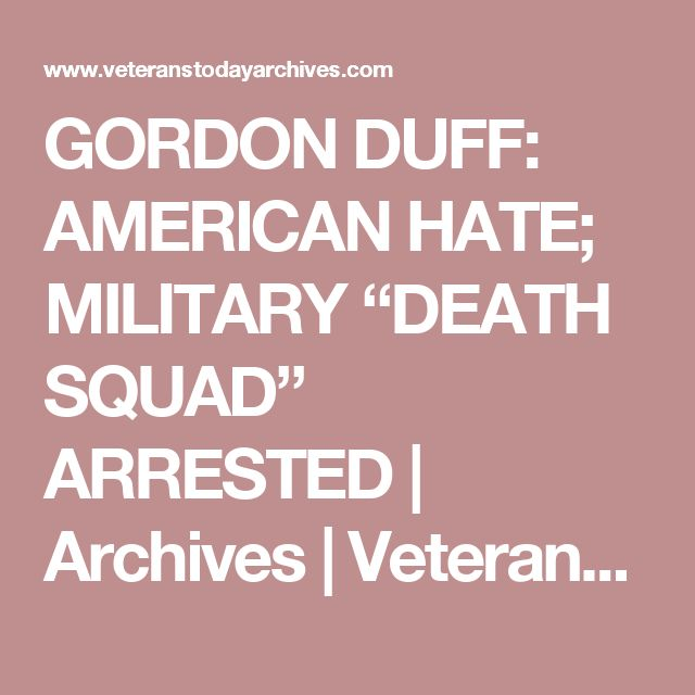 """GORDON DUFF: AMERICAN HATE; MILITARY """"DEATH SQUAD"""" ARRESTED 