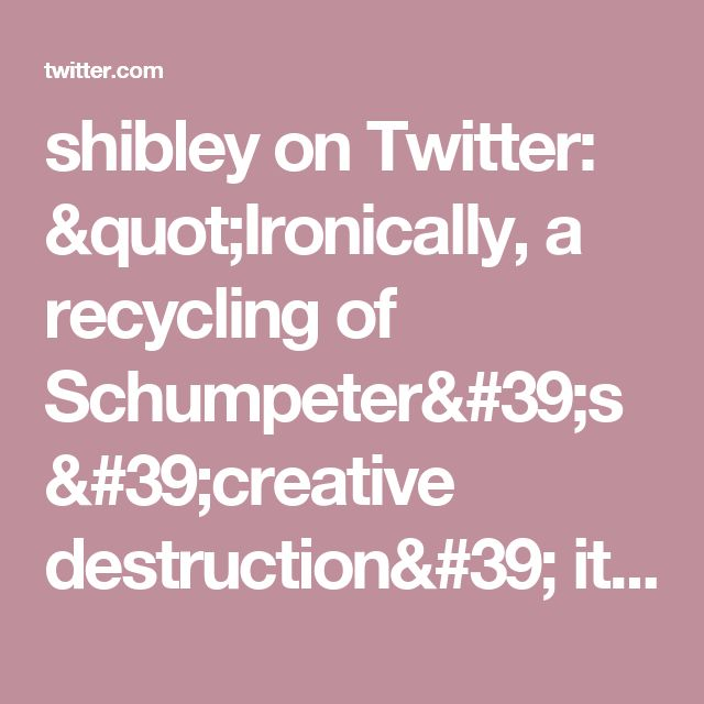 "shibley on Twitter: ""Ironically, a recycling of Schumpeter's 'creative destruction' itself. Give my regards to Theo (in the yr above me @ school)  #ukgcX https://t.co/GKOEFpwGSt"""