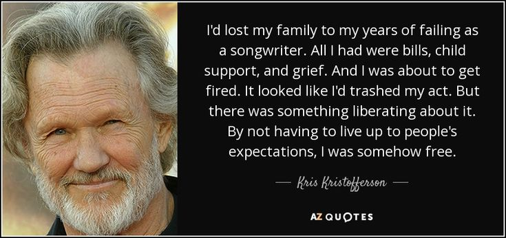 I'd lost my family to my years of failing as a songwriter. All I had were bills, child support, and grief. And I was about to get fired. It looked like I'd trashed my act. But there was something liberating about it. By not having to live up to people's expectations, I was somehow free. - Kris Kristofferson