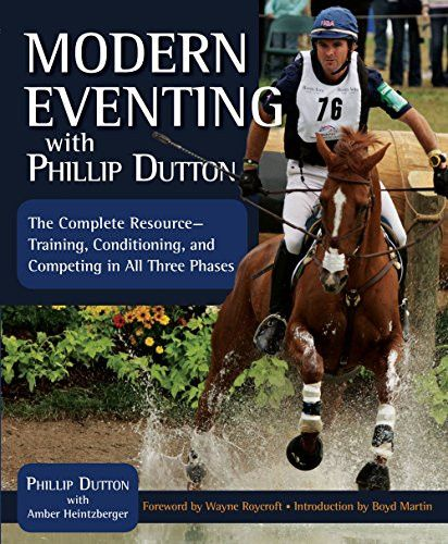 Modern Eventing with Phillip Dutton: The Complete Resource: Training, Conditioning, and Competing in All Three Phases