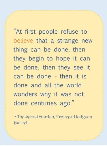 At first people refuse to believe that a strange new thing can be done, then they begin to hope it can be done, then they see it can be done - then it is done and all the world wonders why it was not done centuries ago. - Frances Hodgson Burnett, The Secret Garden #timeless #literary #quotes