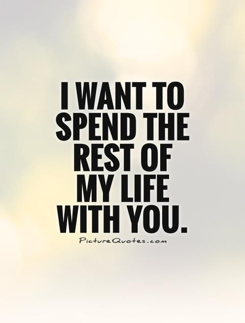 I want to spend the rest of my life with you. Picture Quotes.