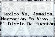 http://tecnoautos.com/wp-content/uploads/imagenes/tendencias/thumbs/mexico-vs-jamaica-narracion-en-vivo-el-diario-de-yucatan.jpg Mexico Vs Jamaica. México Vs. Jamaica, narración en vivo - El Diario de Yucatán, Enlaces, Imágenes, Videos y Tweets - http://tecnoautos.com/actualidad/mexico-vs-jamaica-mexico-vs-jamaica-narracion-en-vivo-el-diario-de-yucatan/