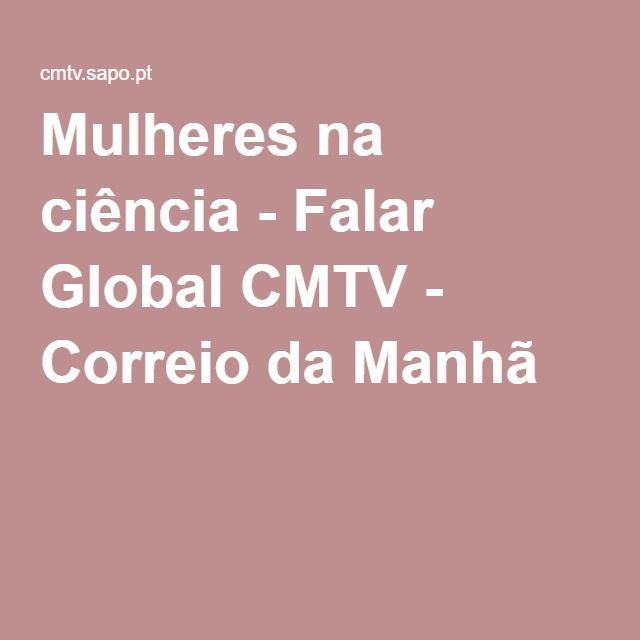 Mulheres na ciência - Falar Global CMTV - Correio da Manhã