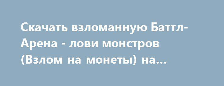 Скачать взломанную Баттл-Арена - лови монстров (Взлом на монеты) на Андроид http://modz-apk.ru/rpg/553-skachat-vzlomannuyu-battl-arena-lovi-monstrov-vzlom-na-monety-na-android.html