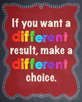 If you want a different result, make a different choice.