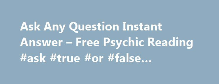 Ask Any Question Instant Answer – Free Psychic Reading #ask #true #or #false #questions http://ask.nef2.com/2017/05/19/ask-any-question-instant-answer-free-psychic-reading-ask-true-or-false-questions/  #ask a free question to a psychic # Ask Any Question Instant Answer Click here if you can't see Chat Room! Ask one or more questions about any matter of your life that you want more clarity. For an unlimited time, get the instant answers to any question that matters the most to you. They are…