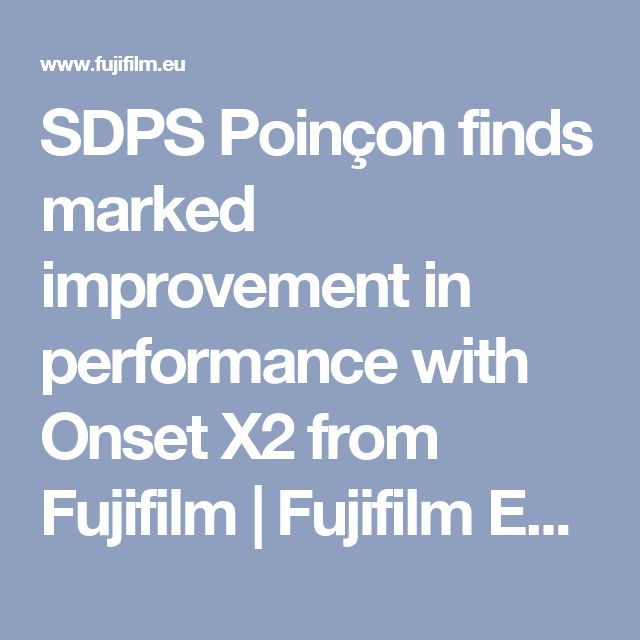 SDPS Poinçon finds marked improvement in performance with Onset X2 from Fujifilm | Fujifilm Europe