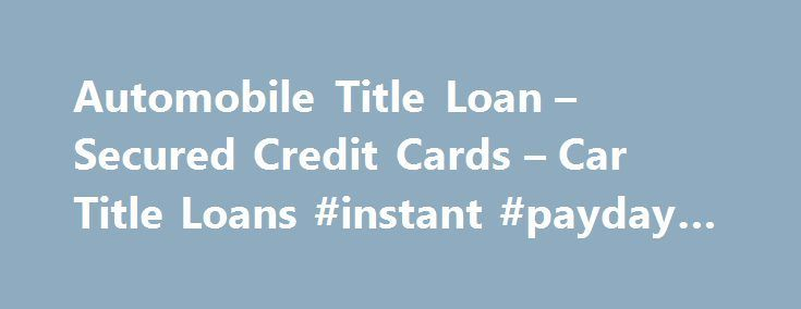 Automobile Title Loan – Secured Credit Cards – Car Title Loans #instant #payday #loans #uk http://loans.nef2.com/2017/06/02/automobile-title-loan-secured-credit-cards-car-title-loans-instant-payday-loans-uk/  #secured loans for bad credit # Website Notice Disclaimer Customer Notice: A car title loan or line of credit is in intended for short-term financial relief and may not be suitable as a long-term financial solution. If you are facing…  Read more