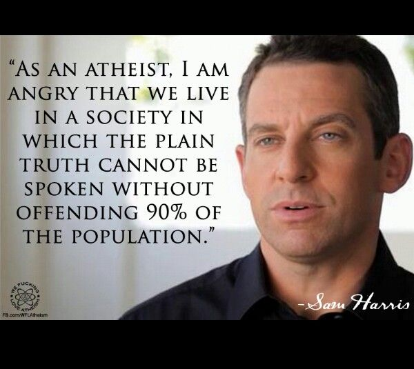 Sam Harris NOTE. I feel the Atheist have the same right as not to believe as we have to believe in God.