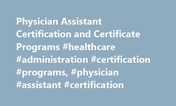 Physician Assistant Certification and Certificate Programs #healthcare #administration #certification #programs, #physician #assistant #certification http://ireland.nef2.com/physician-assistant-certification-and-certificate-programs-healthcare-administration-certification-programs-physician-assistant-certification/  # Physician Assistant Certification and Certificate Programs Those interested in becoming physician assistants typically need a master's degree and to complete an education…