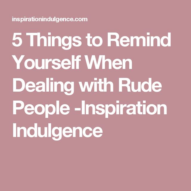 5 Things to Remind Yourself When Dealing with Rude People -Inspiration Indulgence