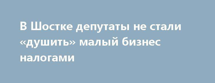 В Шостке депутаты не стали «душить» малый бизнес налогами http://shostka.info/shostkanews/v_shostke_deputaty_ne_stali_dushit_malyj_biznes_nalogami  В ходе VII сессии горсовета было принято важное решение, касающееся дальнейшей работы шосткинских предпринимателей.