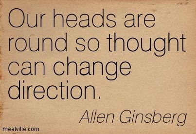 Let your thoughts change direction as often as they want. ~ETS (Allen Ginsberg quote)