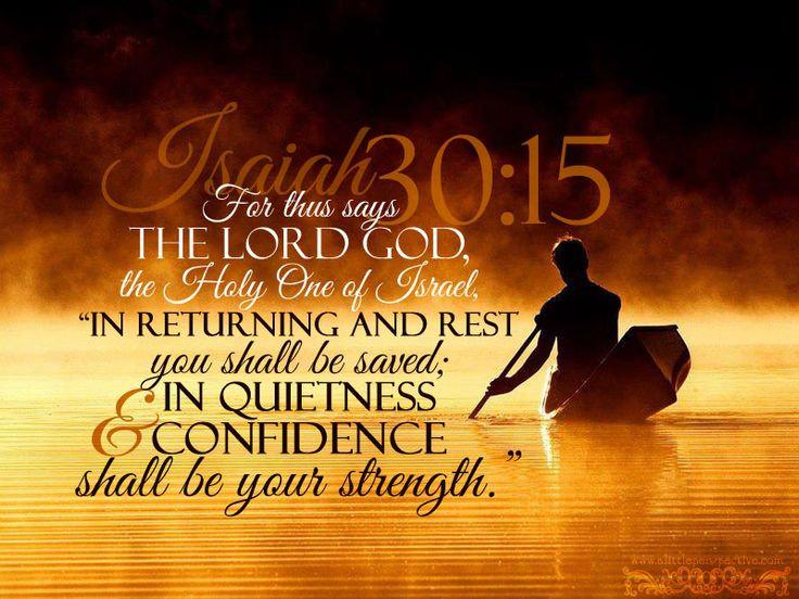 """For thus says the LORD God, the Holy One of Israel: """"In returning & rest you shall be saved; in quietness & confidence shall be your strength."""" Isaiah 30:15"""