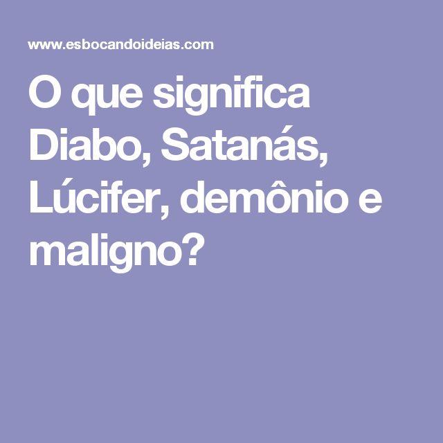 O que significa Diabo, Satanás, Lúcifer, demônio e maligno?