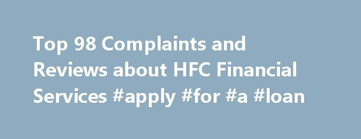 Top 98 Complaints and Reviews about HFC Financial Services #apply #for #a #loan http://nef2.com/top-98-complaints-and-reviews-about-hfc-financial-services-apply-for-a-loan/  #hfc loans # Consumer Complaints Reviews I could go on and on about my negative experience with HFC. The most recent was a lack of any assistance when going through a lower income period. Even worse years back the lies, the illegal charges, etc. It was so bad I almost had a nervous breakdown. There...