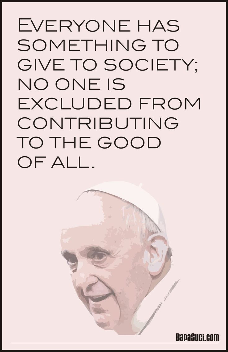 Everyone has something to give to society; no one is excluded from contributing to the good of all - Pope Francis | Pope Francis Quote and News