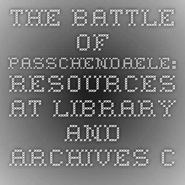 The Battle of Passchendaele: Resources at Library and Archives Canada - Library and Archives Canada