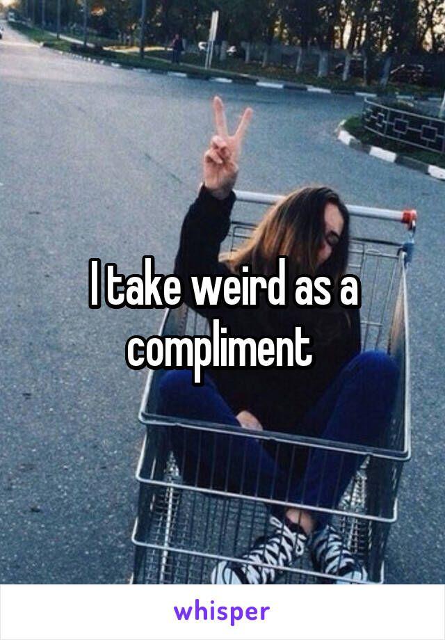 I take weird as a compliment