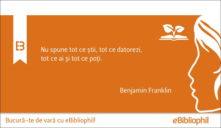 """""""Nu spune tot ce ştii, tot ce datorezi, tot ce ai şi tot ce poţi."""" Benjamin Franklin"""